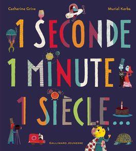 1 seconde 1 minute 1 siècle... - Catherine Grive, Muriel Kerba