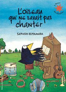 L'oiseau qui ne savait pas chanter - Satoshi Kitamura