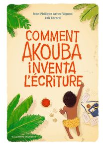 Comment Akouba inventa l'écriture - Jean-Philippe Arrou-Vignod, Tali Ebrard