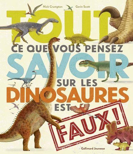 Tout ce que vous pensez savoir sur les dinosaures est faux ! - Nick Crumpton, Gavin SCOTT